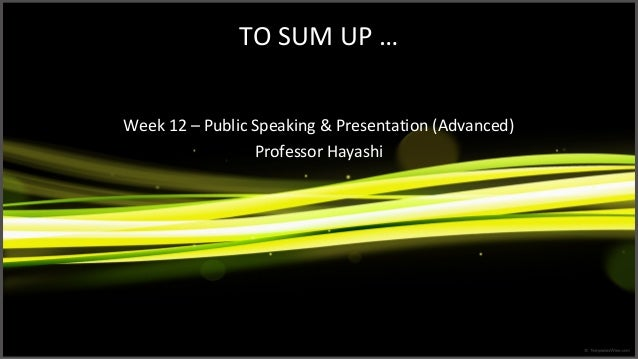 TO SUM UP … Week 12 – Public Speaking & Presentation (Advanced) Professor Hayashi