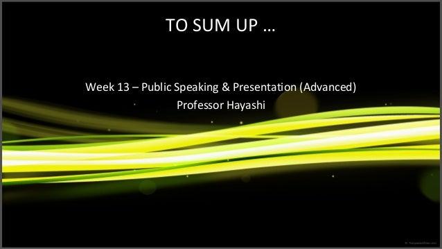 TO SUM UP … Week 13 – Public Speaking & Presentation (Advanced) Professor Hayashi