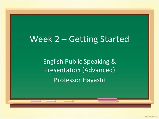 Week 2 – Getting Started English Public Speaking & Presentation (Advanced) Professor Hayashi