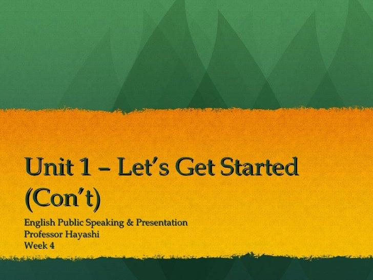 Unit 1 – Let's Get Started (Con't) English Public Speaking & Presentation Professor Hayashi Week 4