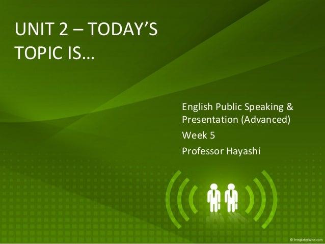 UNIT 2 – TODAY'S TOPIC IS… English Public Speaking & Presentation (Advanced) Week 5 Professor Hayashi