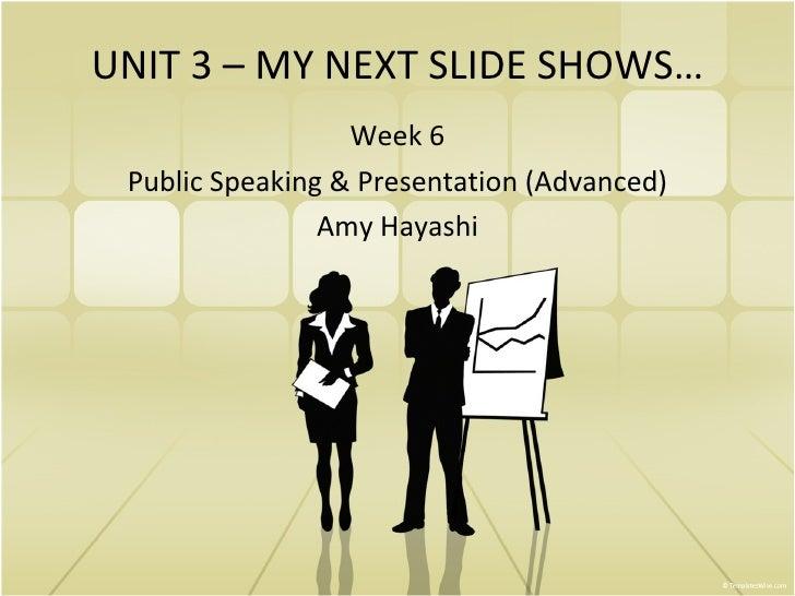 UNIT 3 – MY NEXT SLIDE SHOWS… Week 6 Public Speaking & Presentation (Advanced) Amy Hayashi