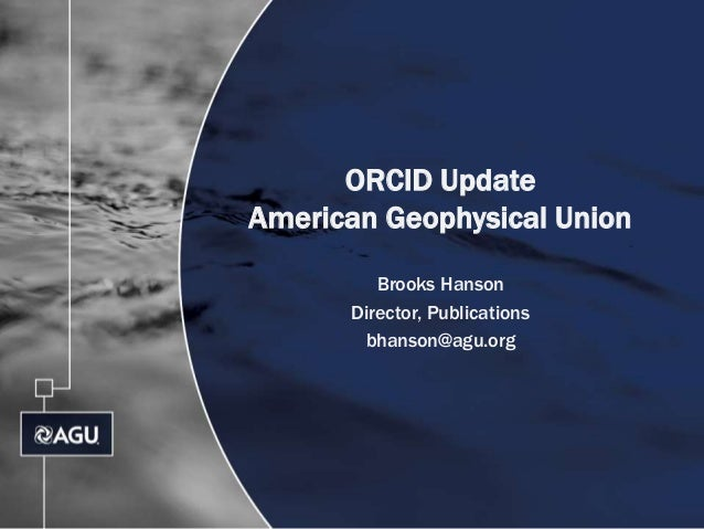 ORCID Update American Geophysical Union Brooks Hanson Director, Publications bhanson@agu.org