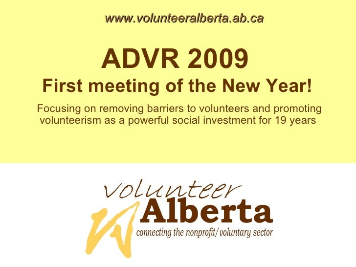 www.volunteeralberta.ab.ca ADVR 2009  First meeting of the New Year!   Focusing on removing barriers to volunteers and pro...