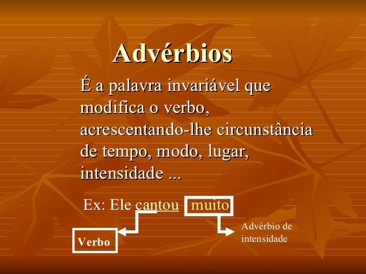 Advérbios É a palavra invariável que modifica o verbo, acrescentando-lhe circunstância de tempo, modo, lugar, intensidade ...