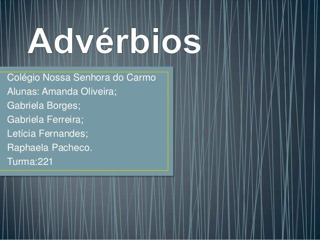 Colégio Nossa Senhora do CarmoAlunas: Amanda Oliveira;Gabriela Borges;Gabriela Ferreira;Letícia Fernandes;Raphaela Pacheco...