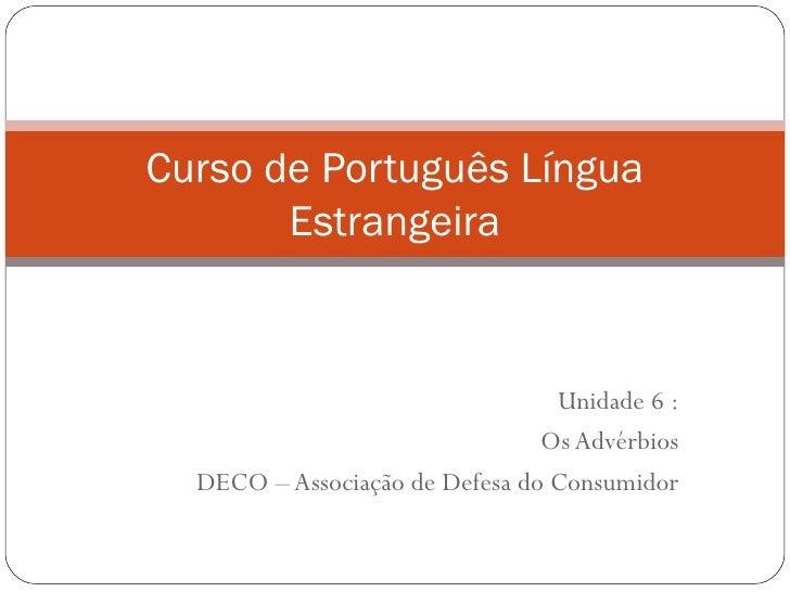 Curso de Português Língua       Estrangeira                                 Unidade 6 :                                Os ...