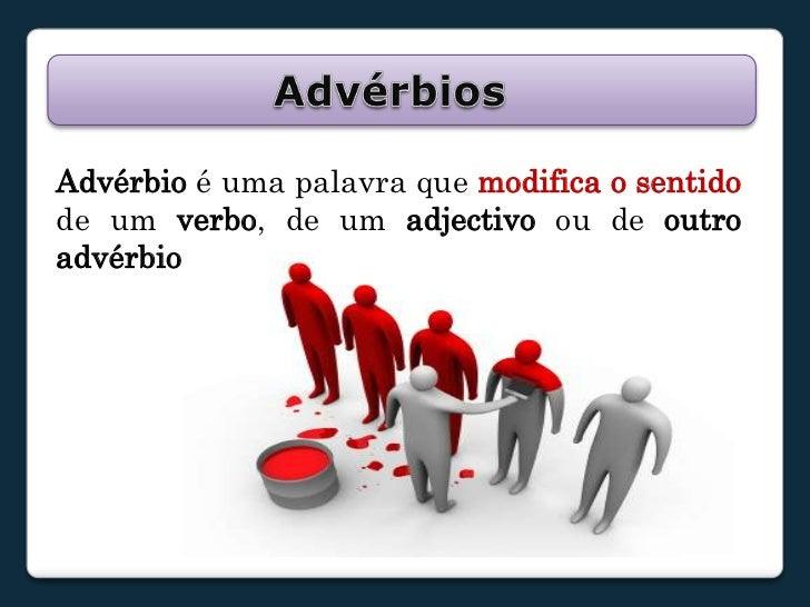 Advérbios<br />Advérbio é uma palavra que modifica o sentido de um verbo, de um adjectivo ou de outro advérbio.<br />