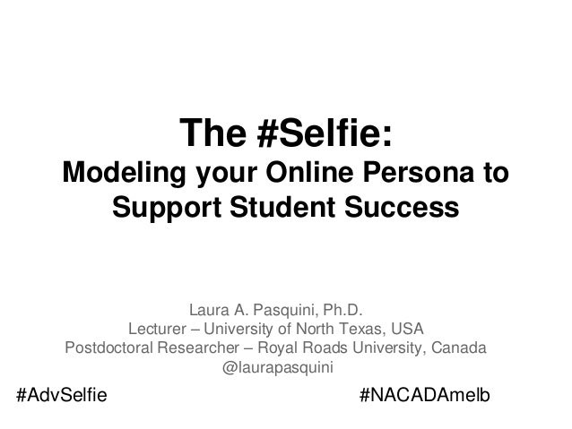The #Selfie: Modeling your Online Persona to Support Student Success Laura A. Pasquini, Ph.D. Lecturer – University of Nor...
