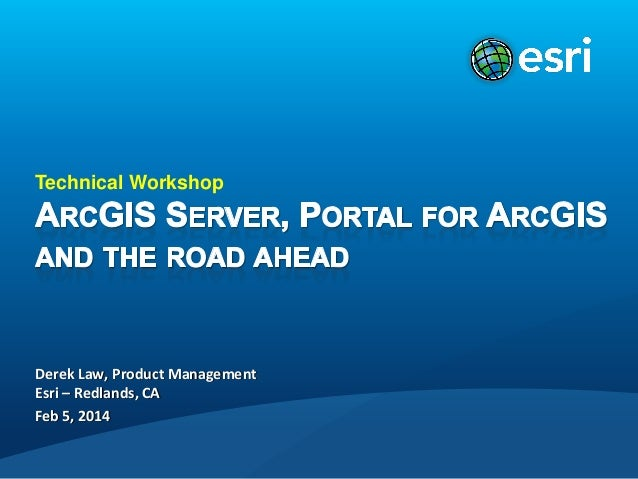 Technical Workshop  Derek Law, Product Management Esri – Redlands, CA Feb 5, 2014