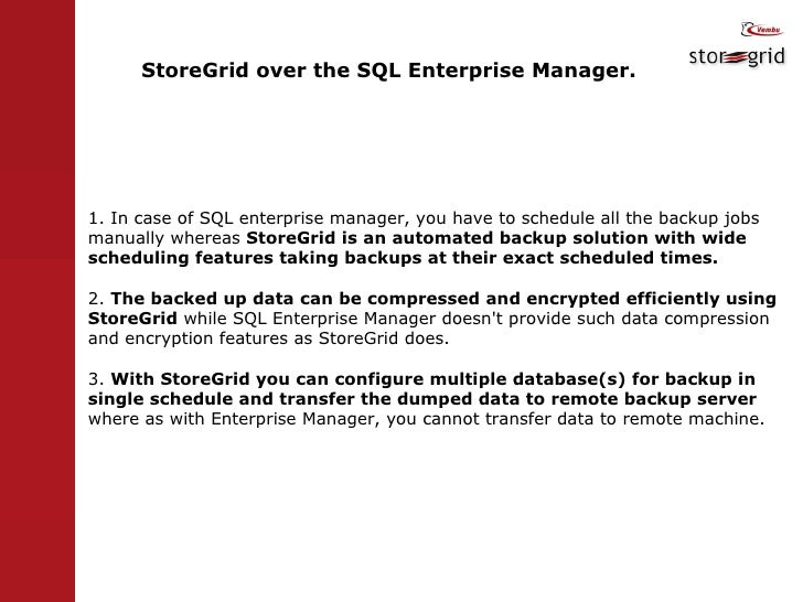 StoreGrid over the SQL Enterprise Manager.  1. In case of SQL enterprise manager, you have to schedule all the backup jobs...