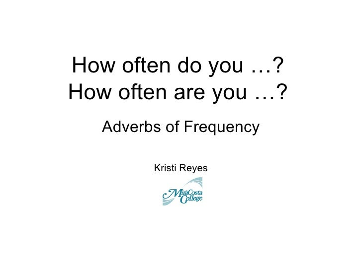 How often do you …?How often are you …?   Adverbs of Frequency         Kristi Reyes