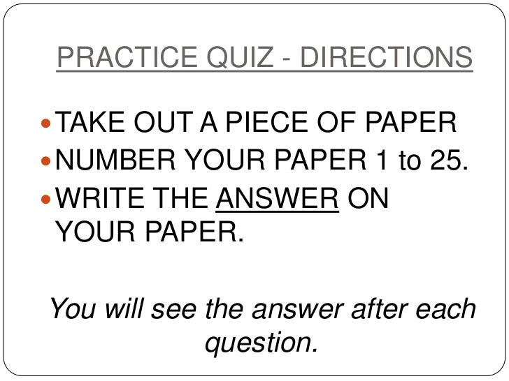 PRACTICE QUIZ - DIRECTIONS<br />TAKE OUT A PIECE OF PAPER<br />NUMBER YOUR PAPER 1 to 25.<br />WRITE THE ANSWER ON  YOUR P...