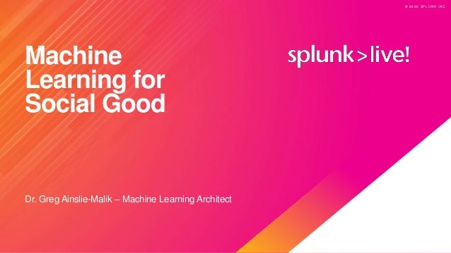 © 2 0 2 0 S P L U N K I N C . © 2 0 2 0 S P L U N K I N C . Machine Learning for Social Good Dr. Greg Ainslie-Malik – Mach...