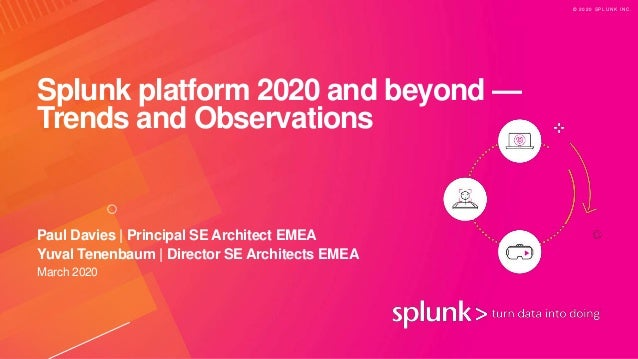 © 2 0 2 0 S P L U N K I N C . Splunk platform 2020 and beyond — Trends and Observations March 2020 Paul Davies | Principal...