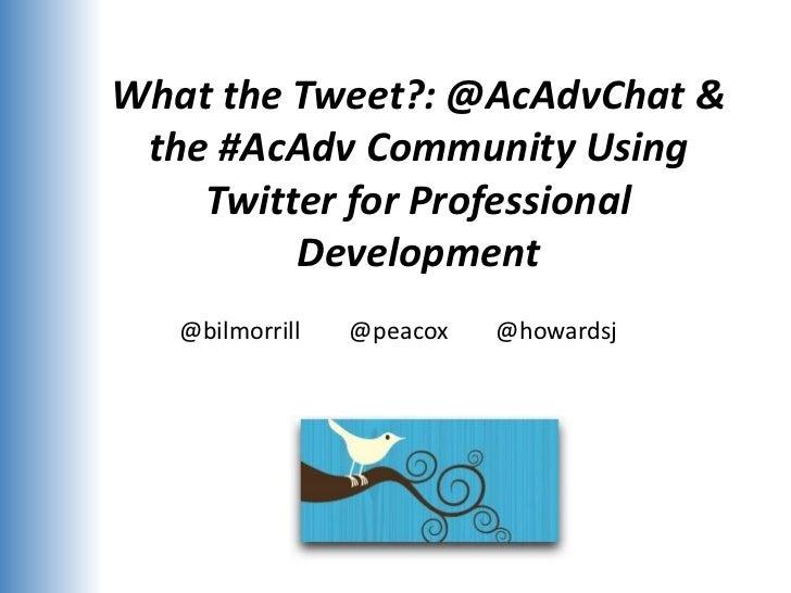 What the Tweet?: @AcAdvChat & the #AcAdv Community Using    Twitter for Professional         Development   @bilmorrill   @...