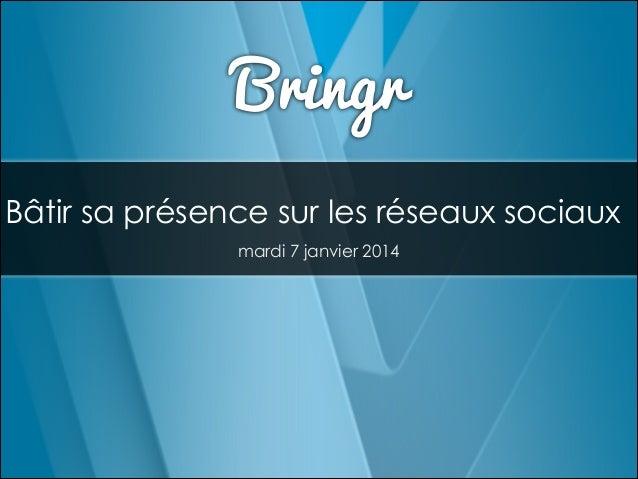 Bringr Bâtir sa présence sur les réseaux sociaux mardi 7 janvier 2014
