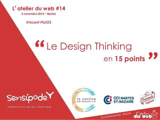 """"""" """" Le Design Thinking  en 15 points  #cantinenantes #ADW  L'atelier du web #14  4 novembre 2014 – Nantes  Vincent PUJOS"""