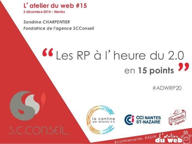 """"""" """" Les RP à l'heure du 2.0  en 15 points  #cantinenantes #ADW  L'atelier du web #15  2 décembre 2014 – Nantes  Sandrine C..."""