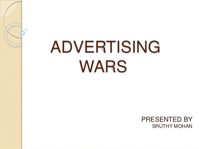 ADVERTISING WARS PRESENTED BY SRUTHY MOHAN