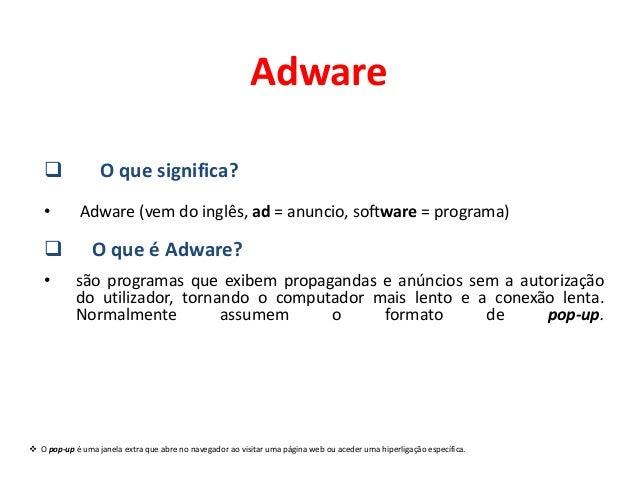 Adware                 O que significa?    •        Adware (vem do inglês, ad = anuncio, software = programa)           ...