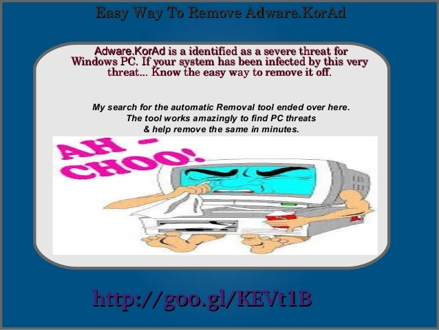 Easy Way To Remove Adware.KorAd Adware.KorAd is a identified as a severe threat for  Windows PC. If your system has been i...