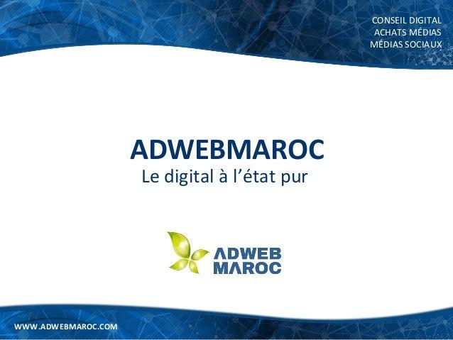 WWW.ADWEBMAROC.COM CONSEIL DIGITAL ACHATS MÉDIAS MÉDIAS SOCIAUX WWW.ADWEBMAROC.COM ADWEBMAROC Le digital à l'état pur