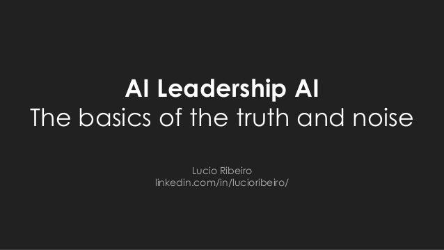 AI Leadership AI The basics of the truth and noise Lucio Ribeiro linkedin.com/in/lucioribeiro/