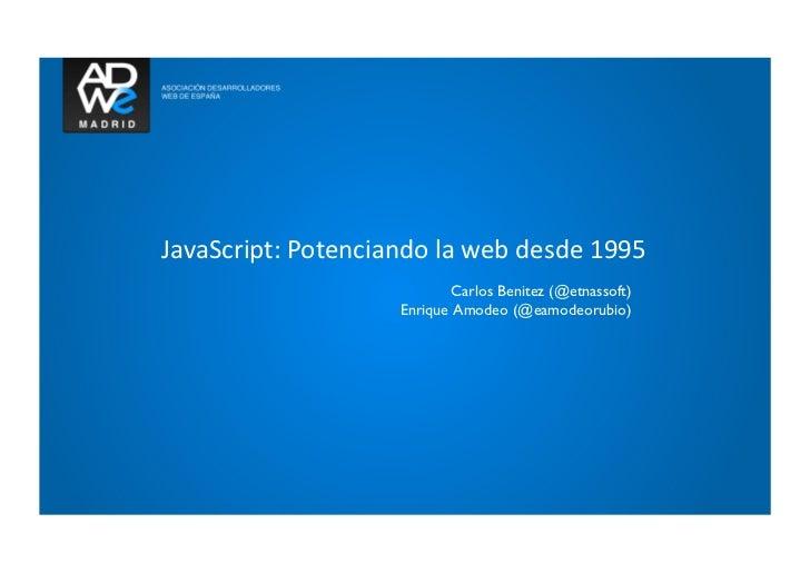 JavaScript: Potenciando la web desde 1995                                      Carlos Benitez (@etnassoft)   ...