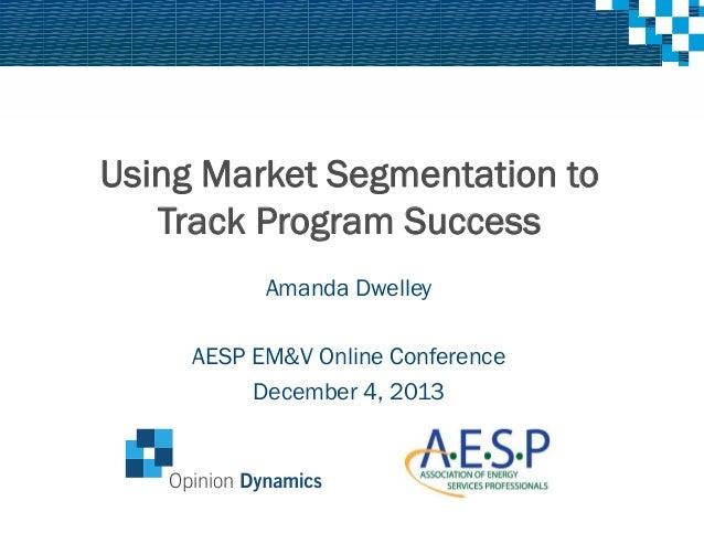 Using Market Segmentation to Track Program Success Amanda Dwelley AESP EM&V Online Conference December 4, 2013