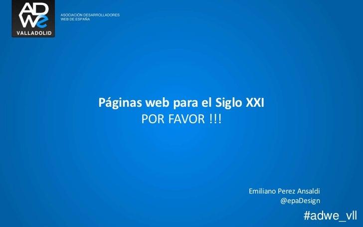 Páginas web para el Siglo XXI<br />POR FAVOR !!!<br />Emiliano Perez Ansaldi<br />@epaDesign<br />