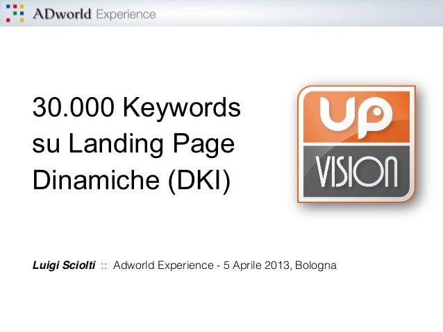 30.000 Keywords su Landing Page Dinamiche (DKI) Luigi Sciolti :: Adworld Experience - 5 Aprile 2013, Bologna