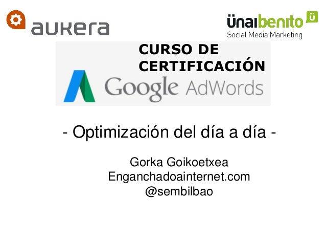 CURSO DE CERTIFICACIÓN Gorka Goikoetxea Enganchadoainternet.com @sembilbao - Optimización del día a día -