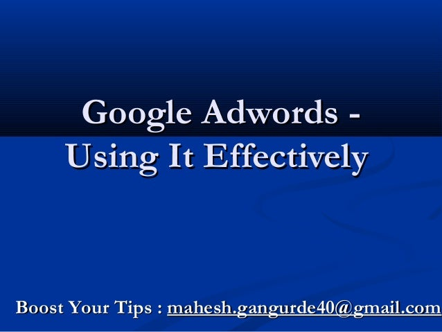 Google Adwords Using It Effectively  Boost Your Tips : mahesh.gangurde40@gmail.com