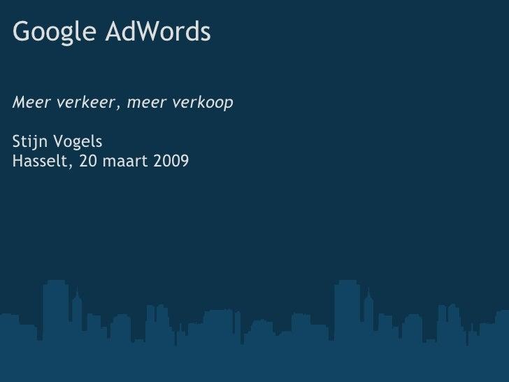 Google AdWords <ul><li>Meer verkeer, meer verkoop </li></ul><ul><li>Stijn Vogels </li></ul><ul><li>Hasselt, 20 maart 2009 ...