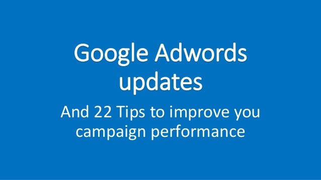 Google Adwords updates And 22 Tips to improve you campaign performance