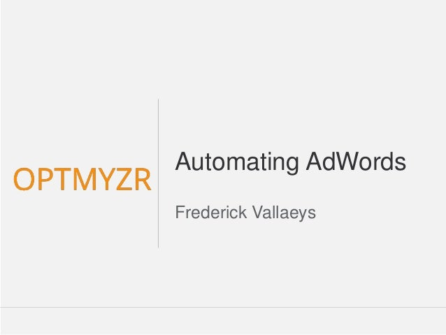 Google Confidential and Proprietary 11Confidential and Proprietarywww.Optmyzr.com@optmyzr Automating AdWords Frederick Val...