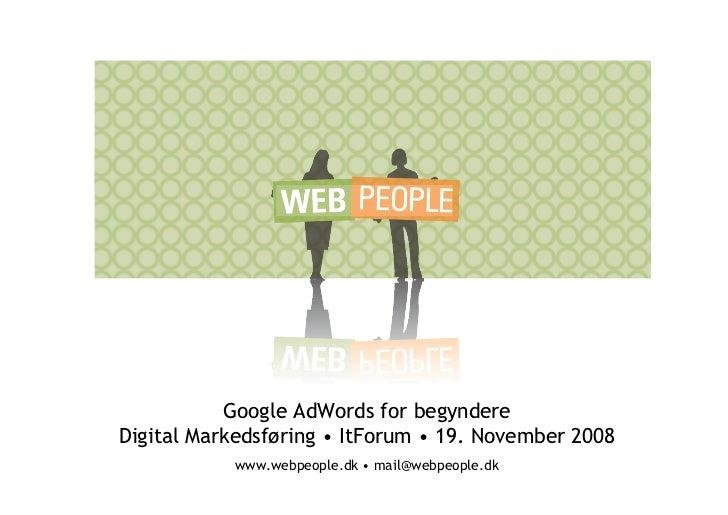 Google AdWords for begyndere Digital Markedsføring • ItForum • 19. November 2008            www.webpeople.dk • mail@webpeo...