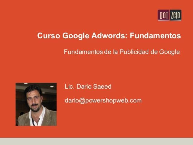 Curso Google Adwords: Fundamentos Fundamentos de la Publicidad de Google Lic. Dario Saeed dario@powershopweb.com
