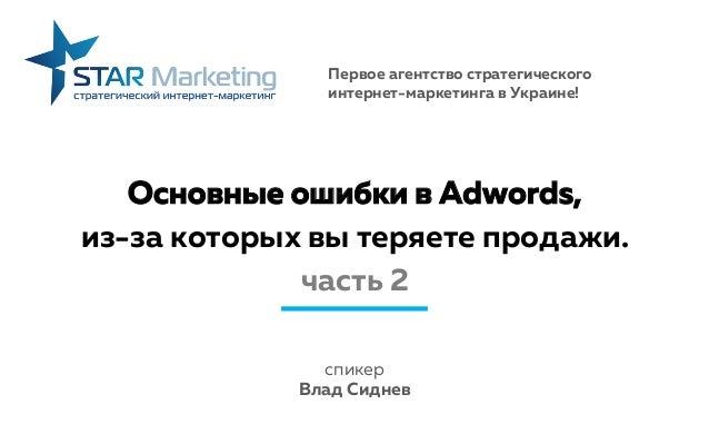 Основные ошибки в Adwords, из-за которых вы теряете продажи. часть 2 спикер Влад Сиднев Первое агентство стратегического и...