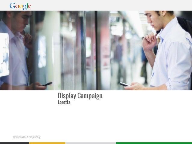 Google Confidential and ProprietaryGoogle Confidential and ProprietaryConfidential & Proprietary Display Campaign Loretta