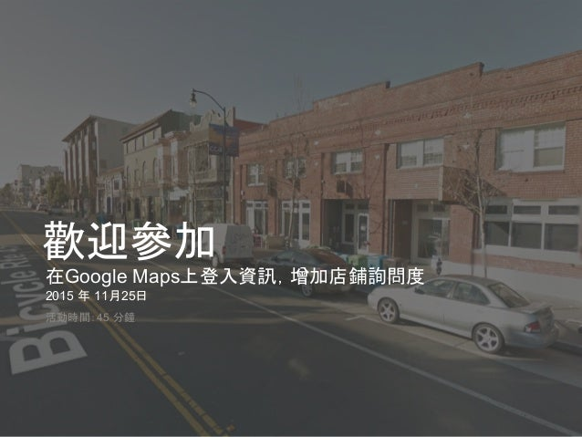 Google 機密與專屬資訊 歡迎參加 在Google Maps上登入資訊,增加店鋪詢問度 2015 年 11月25日 活動時間:45 分鐘