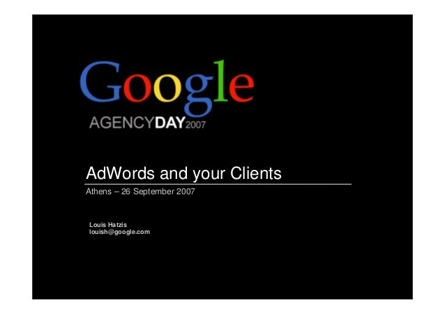 AdWords and your Clients Athens – 26 September 2007 Louis Hatzis louish@google.com