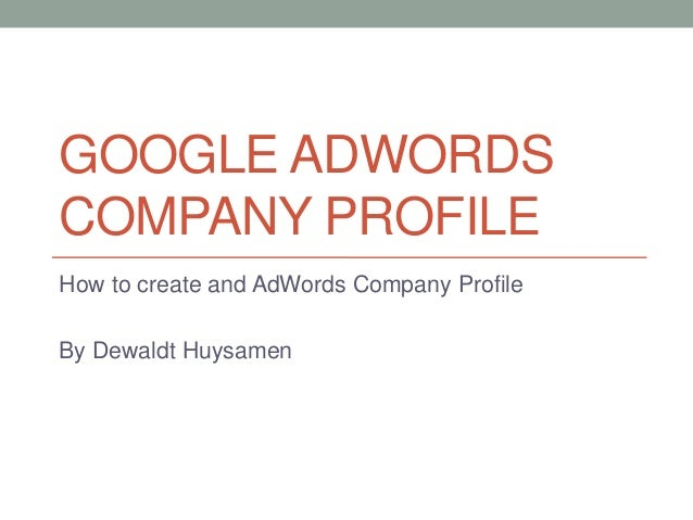 GOOGLE ADWORDS COMPANY PROFILE How to create and AdWords Company Profile By Dewaldt Huysamen