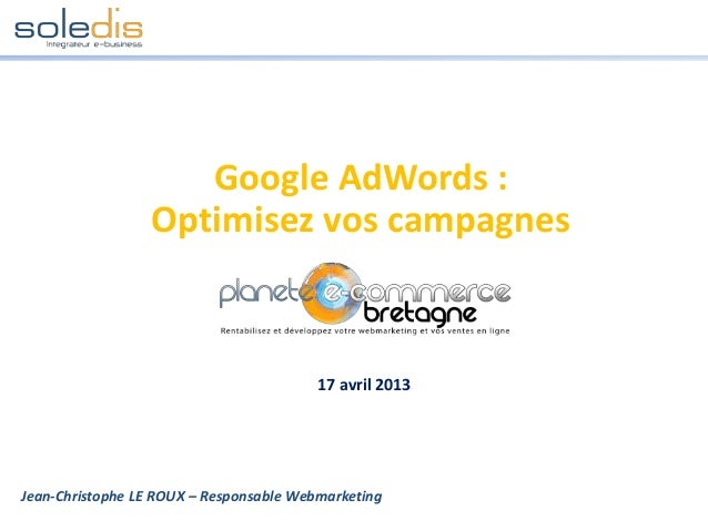 Google AdWords :Optimisez vos campagnesJean-Christophe LE ROUX – Responsable Webmarketing17 avril 2013