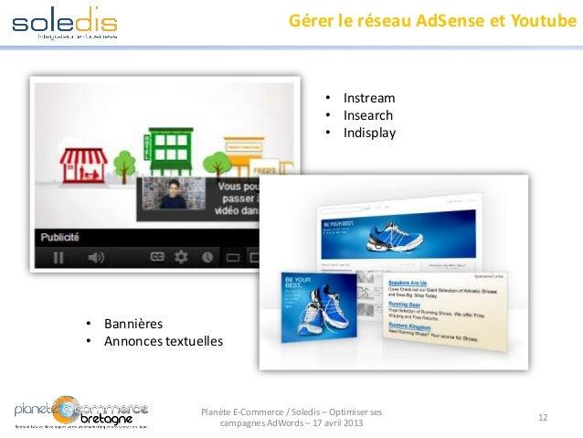 Gérer le réseau AdSense et Youtube12Planète E-Commerce / Soledis – Optimiser sescampagnes AdWords – 17 avril 2013• Instrea...