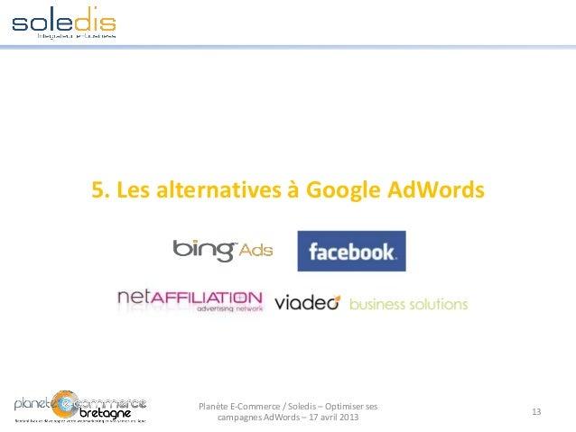 5. Les alternatives à Google AdWords13Planète E-Commerce / Soledis – Optimiser sescampagnes AdWords – 17 avril 2013