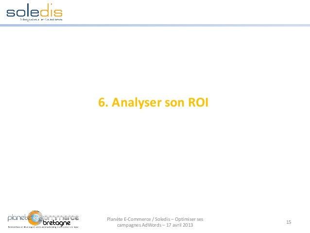 6. Analyser son ROI15Planète E-Commerce / Soledis – Optimiser sescampagnes AdWords – 17 avril 2013