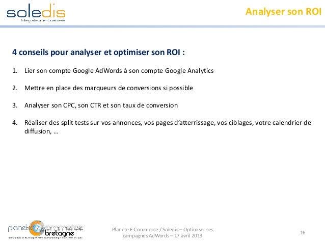 Analyser son ROI16Planète E-Commerce / Soledis – Optimiser sescampagnes AdWords – 17 avril 20134 conseils pour analyser et...
