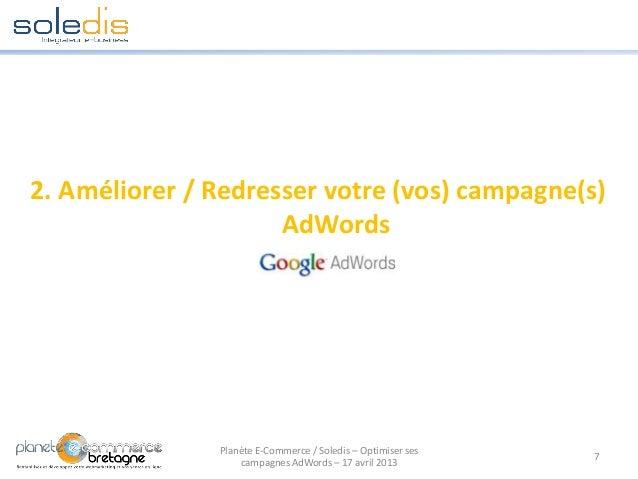 2. Améliorer / Redresser votre (vos) campagne(s)AdWords7Planète E-Commerce / Soledis – Optimiser sescampagnes AdWords – 17...